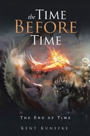 The Time Before Time - The End of Time ebook by Kent Kunefke