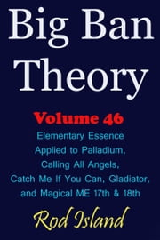 Big Ban Theory: Elementary Essence Applied to Palladium, Calling All Angels, Catch Me If You Can, Gladiator, and Magical ME 17th & 18th, Volume 46 ebook by Rod Island