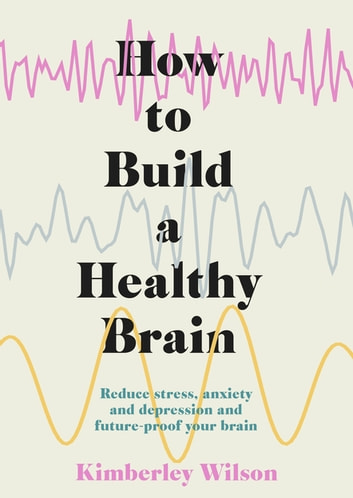 How to Build a Healthy Brain - Reduce stress, anxiety and depression and future-proof your brain ebook by Kimberley Wilson