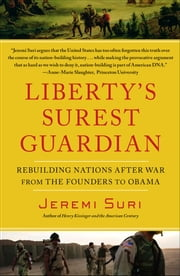 Liberty's Surest Guardian - American Nation-Building from the Founders to Obama ebook by Jeremi Suri