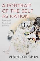 A Portrait of the Self as Nation: New and Selected Poems ebook by Marilyn Chin