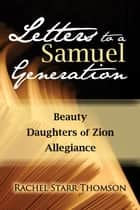 Letters to a Samuel Generation: Beauty; Daughters of Zion; Allegiance ebook by Rachel Starr Thomson