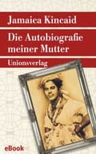 Die Autobiografie meiner Mutter - Roman ebook by Christel Dormagen, Jamaica Kincaid