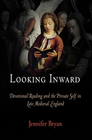 Looking Inward - Devotional Reading and the Private Self in Late Medieval England ebook by Jennifer Bryan