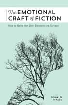 The Emotional Craft of Fiction - How to Write the Story Beneath the Surface ebook by Donald Maass
