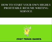 HOW TO START YOUR OWN HIGHLY PROFITABLE RESUME WRITING SERVICE ebook by Alexey