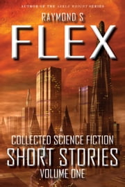 Collected Science Fiction Short Stories: Volume One - A Science Fiction Short Story Collection ebook by Raymond S Flex