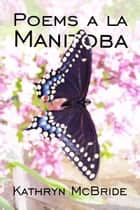 Poems a la Manitoba ebook by Kathryn McBride