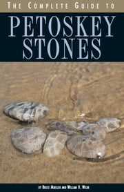 The Complete Guide to Petoskey Stones ebook by Bruce Mueller,William H. Wilde