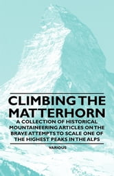 Climbing the Matterhorn - A Collection of Historical Mountaineering Articles on the Brave Attempts to Scale One of the Highest Peaks in the Alps ebook by Various