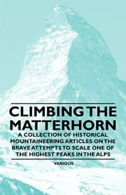 Climbing the Matterhorn - A Collection of Historical Mountaineering Articles on the Brave Attempts to Scale One of the Highest Peaks in the Alps ebook by Various Authors