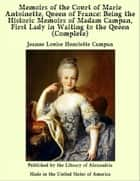 Memoirs of The Court of Marie Antoinette, Queen of France, Complete: Being The Historic Memoirs of Madam Campan, First Lady in Waiting to The Queen ebook by Jeanne Louise Henriette Campan