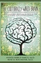 The Culturally-Wired Brain: Why Cultural Bridging is Critical For Learning and Understanding ebook by Annita Kerr D'Amico Ed.D.,Rene Rochester