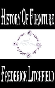 History of Furniture (Illustrated) - From the Earliest to the Present Time ebook by Frederick Litchfield