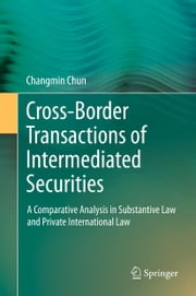 Cross-border Transactions of Intermediated Securities - A Comparative Analysis in Substantive Law and Private International Law ebook by Changmin Chun