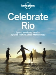 Celebrate Rio - Sport, sand and samba: a guide to the Cidade Maravilhosa ebook by Lonely Planet