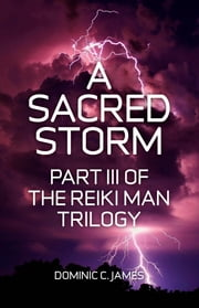 A Sacred Storm: Part III of The Reiki Man Trilogy ebook by Dominic C James
