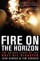 Fire on the Horizon - The Untold Story of the Gulf Oil Disaster ebook by Tom Shroder, John Konrad