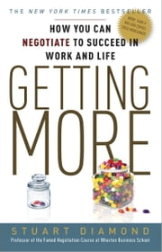Getting More - How You Can Negotiate to Succeed in Work and Life ebook by Stuart Diamond