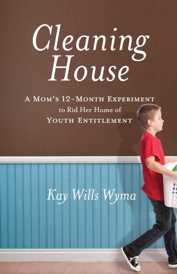 Cleaning House - A Mom's Twelve-Month Experiment to Rid Her Home of Youth Entitlement ebook by Kay Wills Wyma