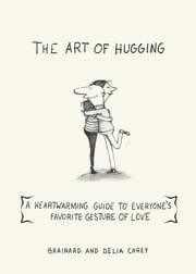 The Art of Hugging - A Heartwarming Guide to Everyone's Favorite Gesture of Love ebook by Brainard Carey,Delia Carey