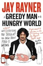 A Greedy Man in a Hungry World: How (almost) everything you thought you knew about food is wrong ebook by Jay Rayner