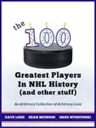The 100 Greatest Players In NHL History (And Other Stuff) - An Arbitrary Collection of Arbitrary Lists eBook by Gregory Wyshynski, Dave Lozo, Sean McIndoe