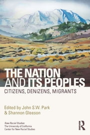 The Nation and Its Peoples - Citizens, Denizens, Migrants ebook by John Park,Shannon Gleeson