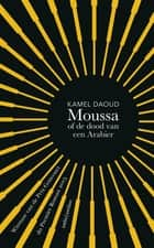 Moussa, of de dood van een Arabier ebook by Kamel Daoud, Manik Sarkar