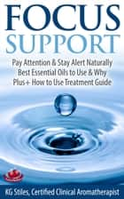 Focus Support Pay Attention & Stay Alert Naturally Best Essential Oils to Use & Why Plus+ How to Use Treatment Guide - Essential Oil Wellness ebook by