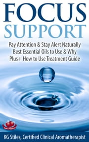 Focus Support Pay Attention & Stay Alert Naturally Best Essential Oils to Use & Why Plus+ How to Use Treatment Guide - Essential Oil Wellness ebook by KG STILES