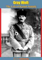 Gray Wolf - The Life of Kemal Ataturk ebook by H. C. Armstrong