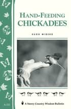 Hand-Feeding Chickadees - Storey's Country Wisdom Bulletin A-211 ebook by Hugh Wiberg