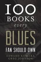 100 Books Every Blues Fan Should Own ebook by Edward Komara,Greg Johnson