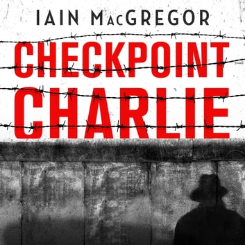 Checkpoint Charlie - The Cold War, the Berlin Wall and the Most Dangerous Place on Earth audiobook by Iain MacGregor