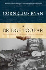 A Bridge Too Far - The Classic History of the Greatest Battle of World War II ebook by Cornelius Ryan