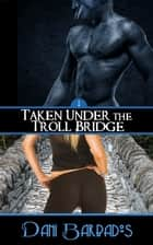 Taken Under the Troll Bridge ebook by Dani Barbados