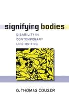 Signifying Bodies - Disability in Contemporary Life Writing ebook by G. T Couser