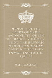 Memoirs of the Court of Marie Antoinette, Queen of France, Volume 5 : Being the Historic Memoirs of Madam Campan, First Lady in Waiting to the Queen ebook by Mme. Campan