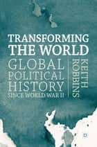 Transforming the World - Global Political History since World War II ebook by Keith Robbins