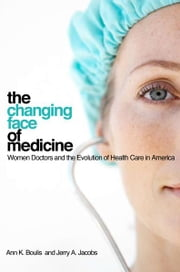 The Changing Face of Medicine - women doctors and the evolution of health care in America ebook by Ann K. Boulis, Jerry A. Jacobs