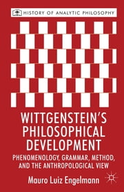 Wittgenstein's Philosophical Development - Phenomenology, Grammar, Method, and the Anthropological View ebook by Professor Mauro Luiz Engelmann