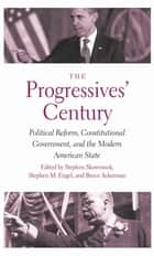 The Progressives' Century - Political Reform, Constitutional Government, and the Modern American State ebook by Stephen Skowronek, Stephen M. Engel, Bruce Ackerman