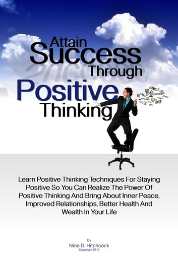 Attain Success Through Positive Thinking - Learn Positive Thinking Techniques For Staying Positive So You Can Realize The Power Of Positive Thinking And Bring About Inner Peace, Improved Relationships, Better Health And Wealth In Your Life ebook by Nina D. Hitchcock