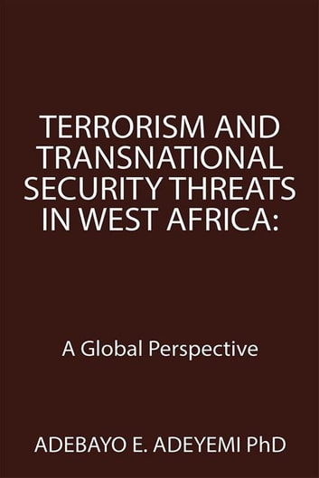 Terrorism and Transnational Security Threats in West Africa: - A Global Perspective ebook by Adebayo E. Adeyemi PhD