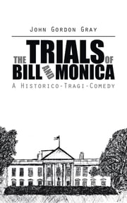 The Trials of Bill and Monica - A Historico-Tragi-Comedy ebook by John Gordon Gray