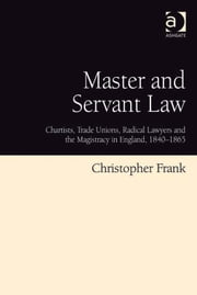 Master and Servant Law - Chartists, Trade Unions, Radical Lawyers and the Magistracy in England, 1840–1865 ebook by Dr Christopher Frank