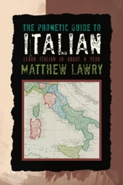 The Phonetic Guide to Italian - Learn Italian in about a year ebook by Matthew Lawry