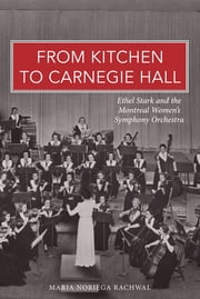 From Kitchen to Carnegie Hall - Ethel Stark and the Montreal Women's Symphony Orchestra ebook by Maria Noriega Rachwal
