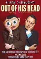 FRANK SIDEBOTTOM: OUT OF HIS HEAD - The Authorised Biography of Chris Sievey ebook by Mick Middles